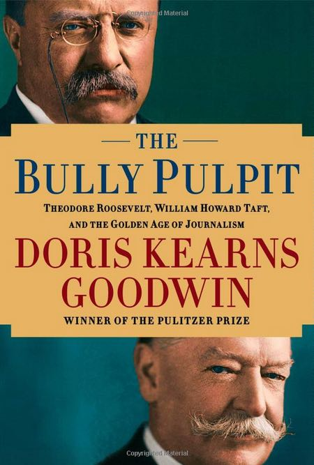 "cover of the book ""The Bully Pulpit: Theodore Roosevelt, William Howard Taft, and the Golden Age of Journalism"""